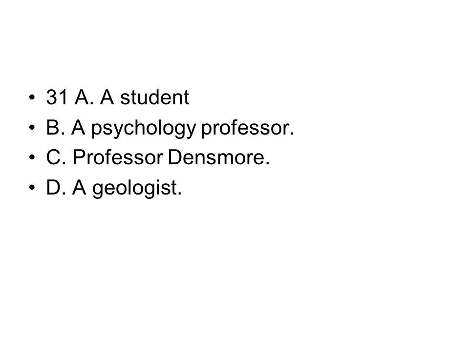 31 A. A student B. A psychology professor. C. Professor Densmore. D. A geologist.