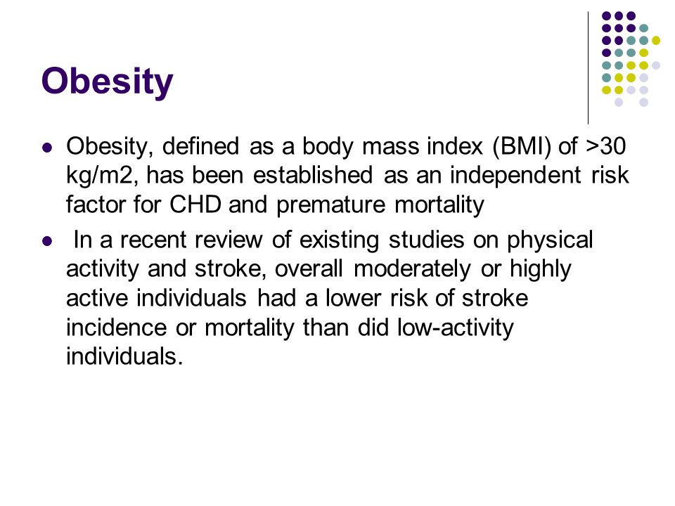Obesity Obesity, defined as a body mass index (BMI) of >30 kg/m2, has been established as an independent risk factor for CHD and premature mortality.