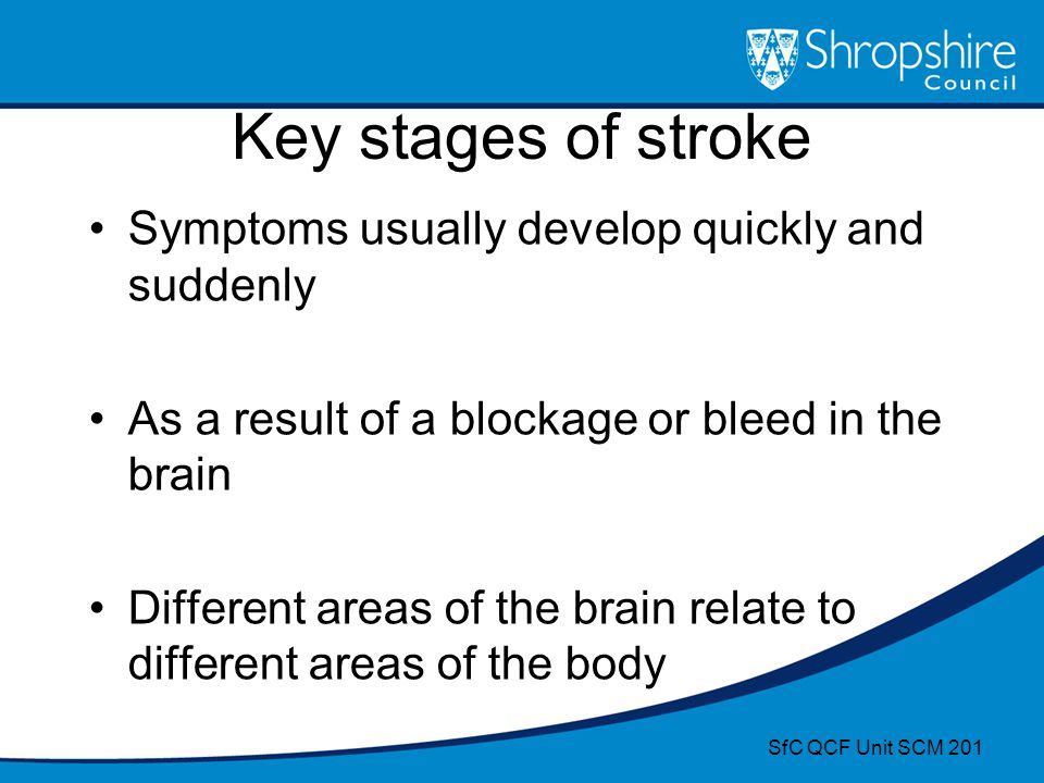 Key stages of stroke Symptoms usually develop quickly and suddenly