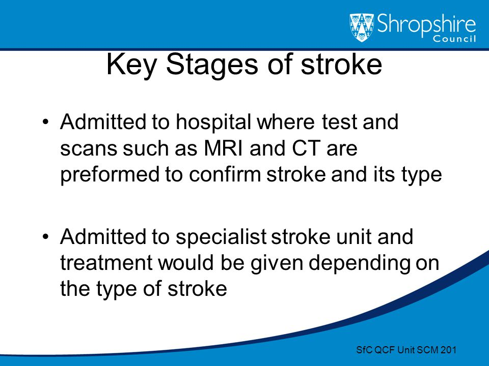 Key Stages of stroke Admitted to hospital where test and scans such as MRI and CT are preformed to confirm stroke and its type.