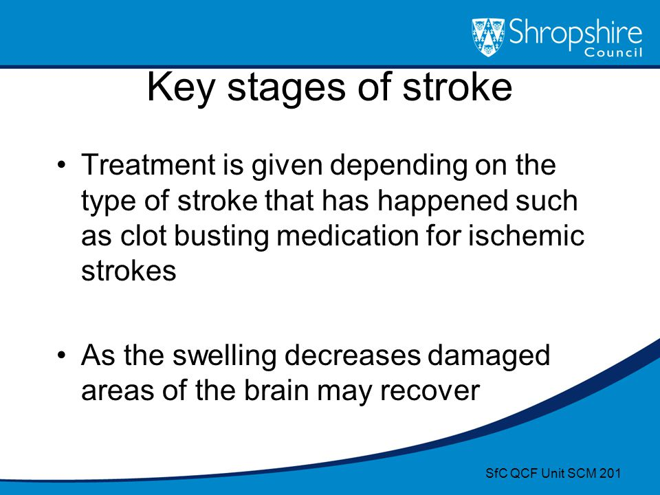 Key stages of stroke Treatment is given depending on the type of stroke that has happened such as clot busting medication for ischemic strokes.