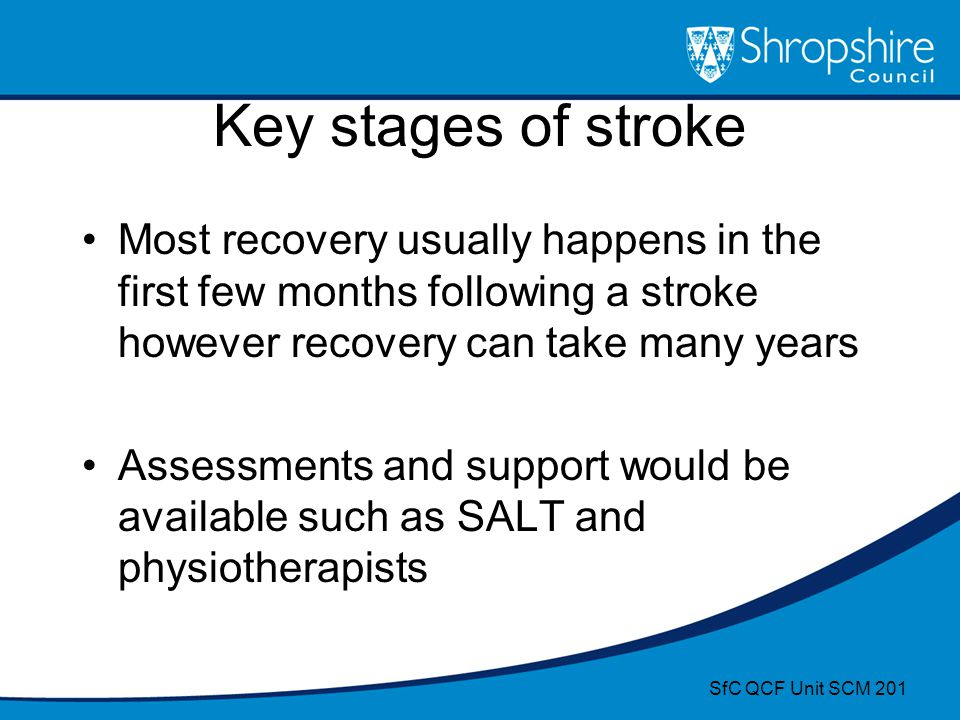 Key stages of stroke Most recovery usually happens in the first few months following a stroke however recovery can take many years.