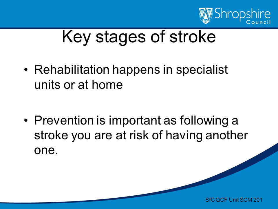Key stages of stroke Rehabilitation happens in specialist units or at home.