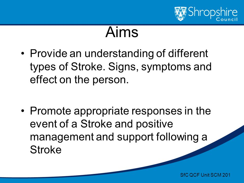 Aims Provide an understanding of different types of Stroke. Signs, symptoms and effect on the person.