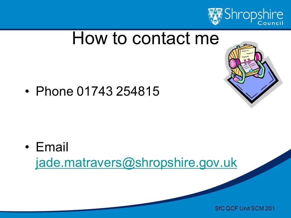 How to contact me Phone 01743 254815 Email jade.matravers@shropshire.gov.uk SfC QCF Unit SCM 201