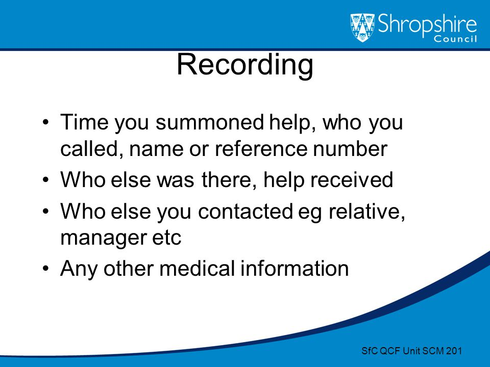 Recording Time you summoned help, who you called, name or reference number. Who else was there, help received.