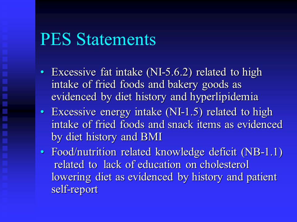PES Statements Excessive fat intake (NI-5.6.2) related to high intake of fried foods and bakery goods as evidenced by diet history and hyperlipidemia.