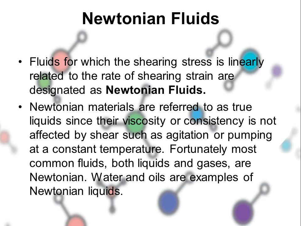Newtonian Fluids Fluids for which the shearing stress is linearly related to the rate of shearing strain are designated as Newtonian Fluids.