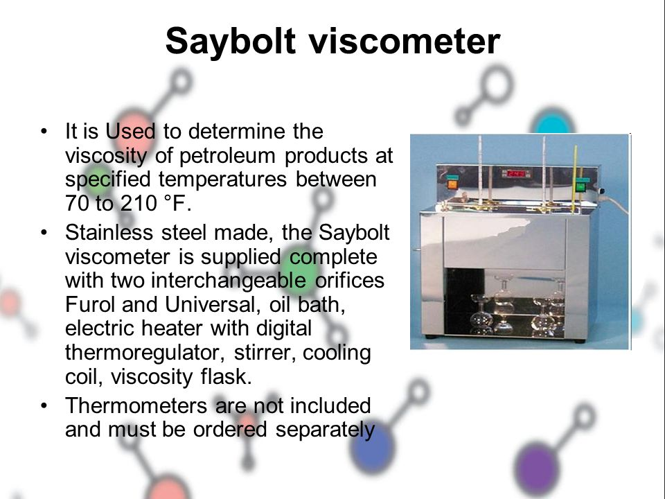 Saybolt viscometer It is Used to determine the viscosity of petroleum products at specified temperatures between 70 to 210 °F.