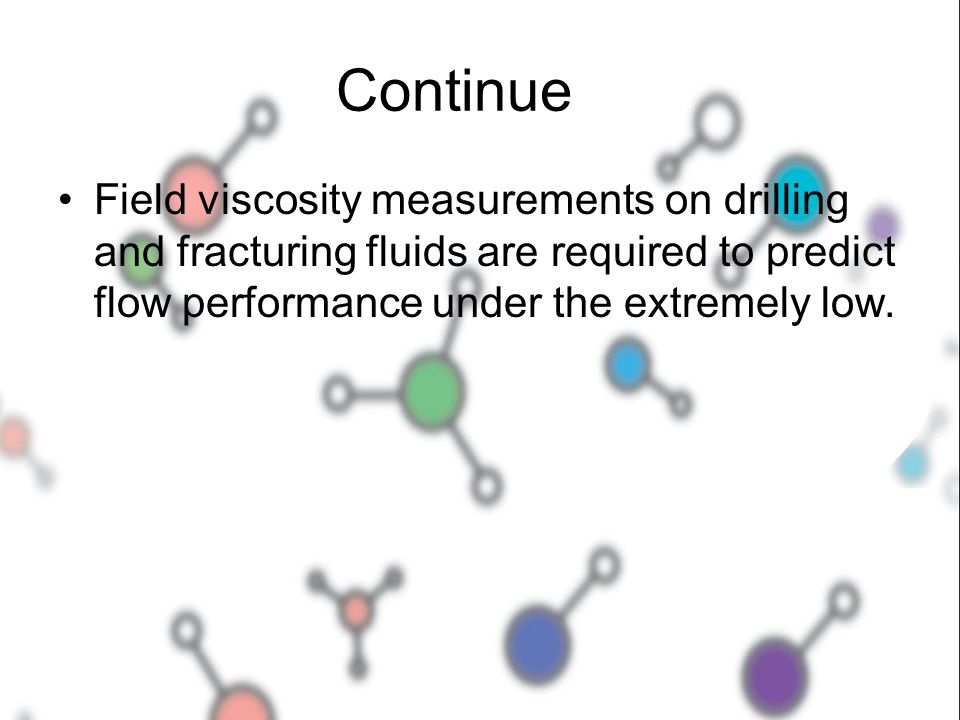 Continue Field viscosity measurements on drilling and fracturing fluids are required to predict flow performance under the extremely low.