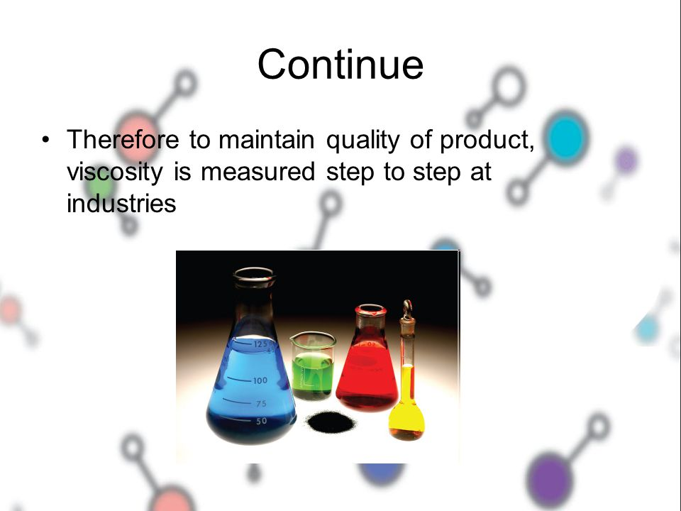 Continue Therefore to maintain quality of product, viscosity is measured step to step at industries