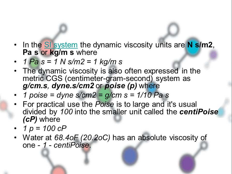 In the SI system the dynamic viscosity units are N s/m2, Pa s or kg/m s where