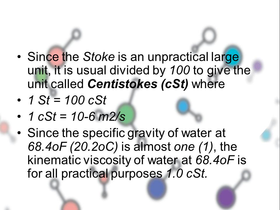 Since the Stoke is an unpractical large unit, it is usual divided by 100 to give the unit called Centistokes (cSt) where