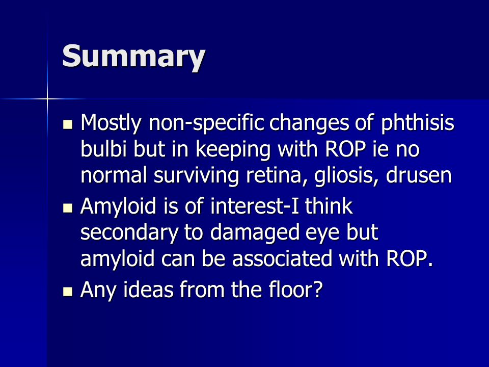 Summary Mostly non-specific changes of phthisis bulbi but in keeping with ROP ie no normal surviving retina, gliosis, drusen.