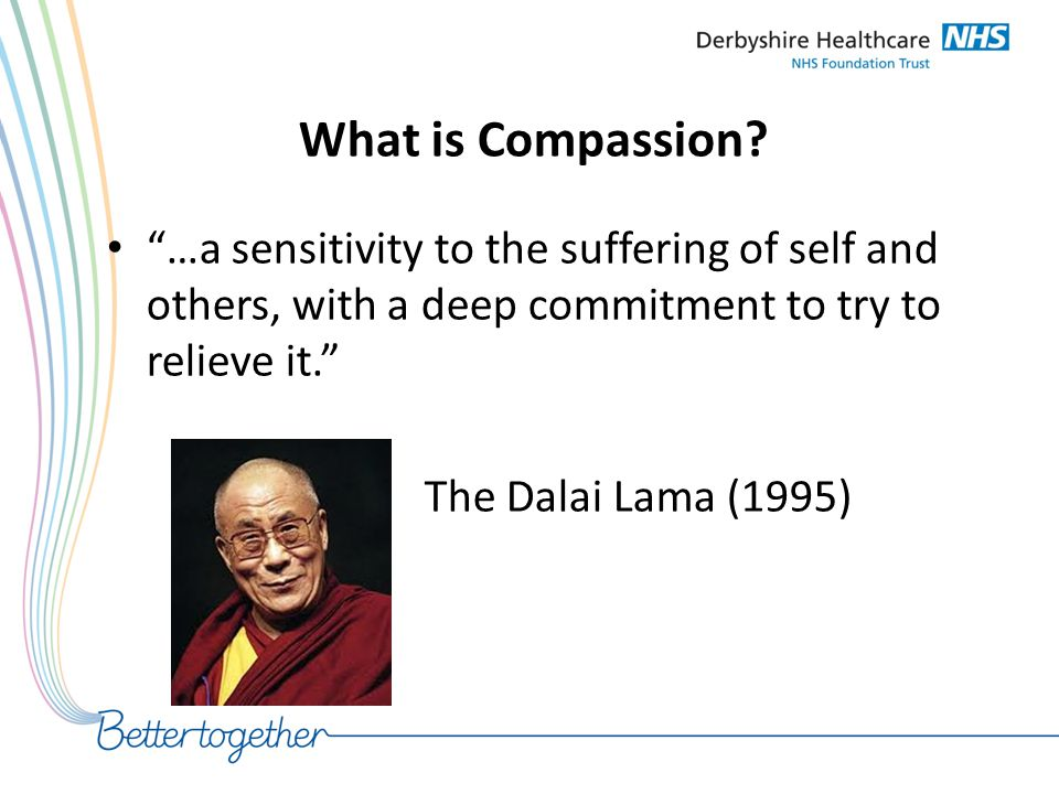 What is Compassion …a sensitivity to the suffering of self and others, with a deep commitment to try to relieve it.