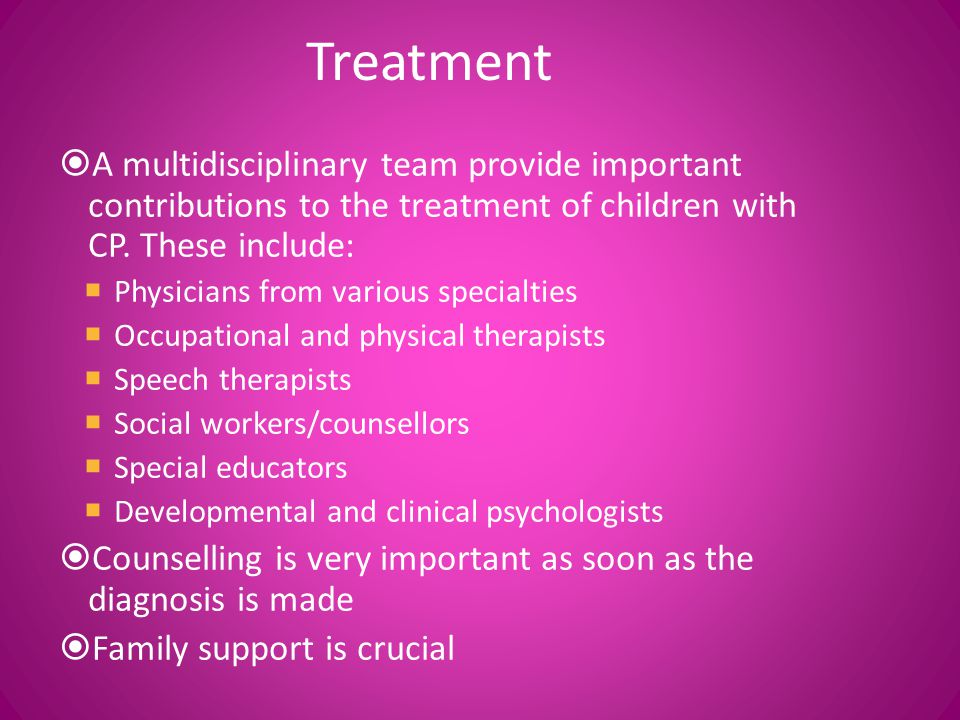 Treatment A multidisciplinary team provide important contributions to the treatment of children with CP. These include: