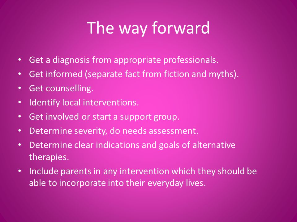 The way forward Get a diagnosis from appropriate professionals.