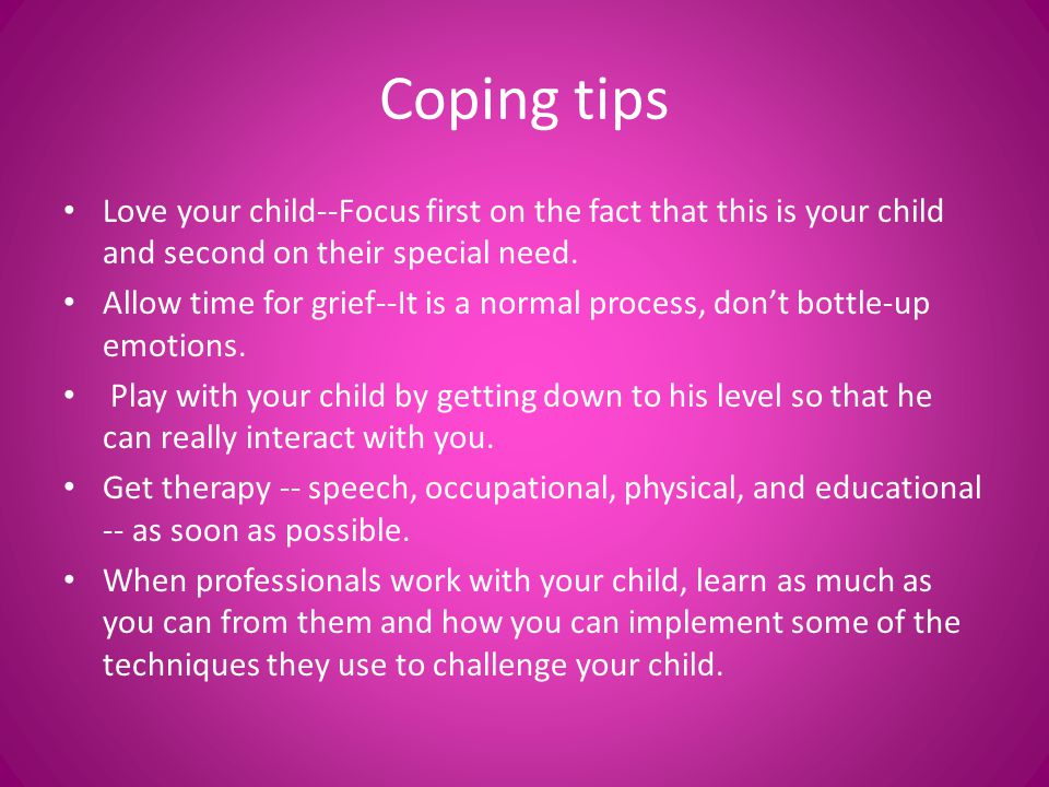 Coping tips Love your child--Focus first on the fact that this is your child and second on their special need.