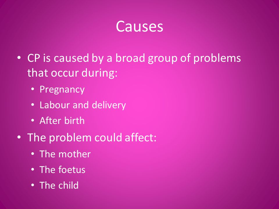 Causes CP is caused by a broad group of problems that occur during: