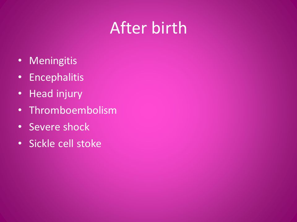 After birth Meningitis Encephalitis Head injury Thromboembolism