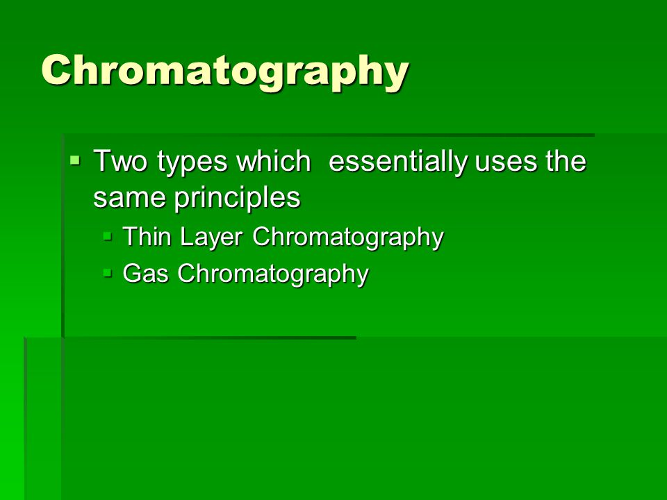 Chromatography Two types which essentially uses the same principles