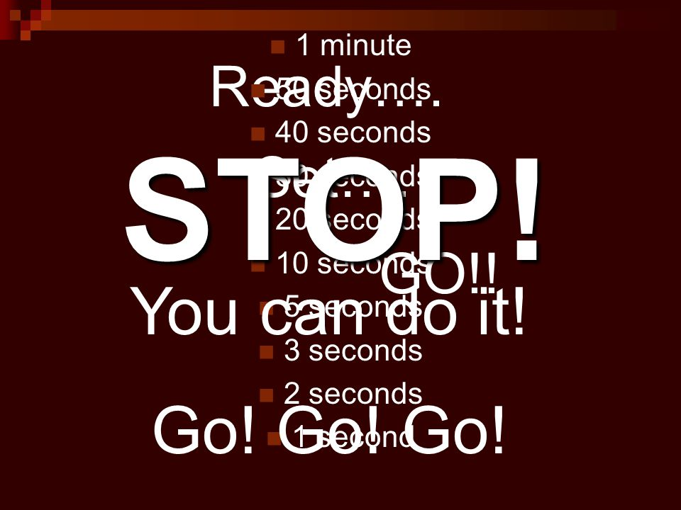 STOP! You can do it! Go! Go! Go! Ready…. Set…. GO!! 1 minute