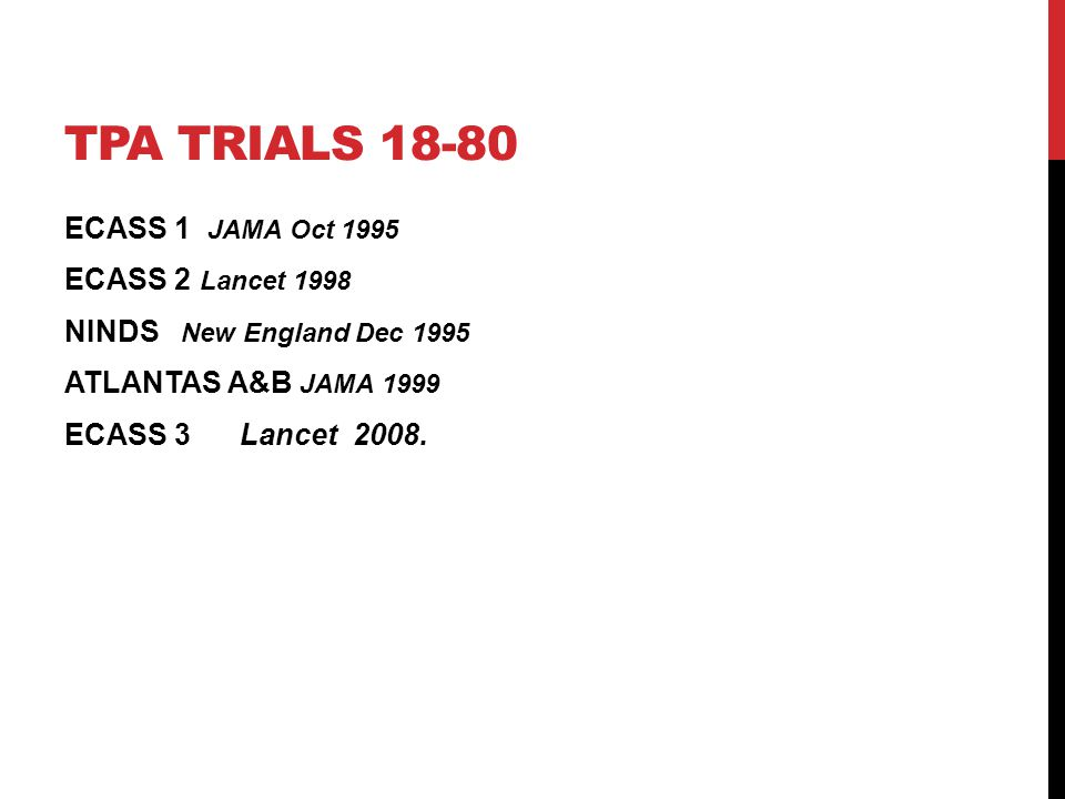 tPA Trials 18-80 ECASS 1 JAMA Oct 1995 ECASS 2 Lancet 1998 NINDS New England Dec 1995 ATLANTAS A&B JAMA 1999 ECASS 3 Lancet 2008.
