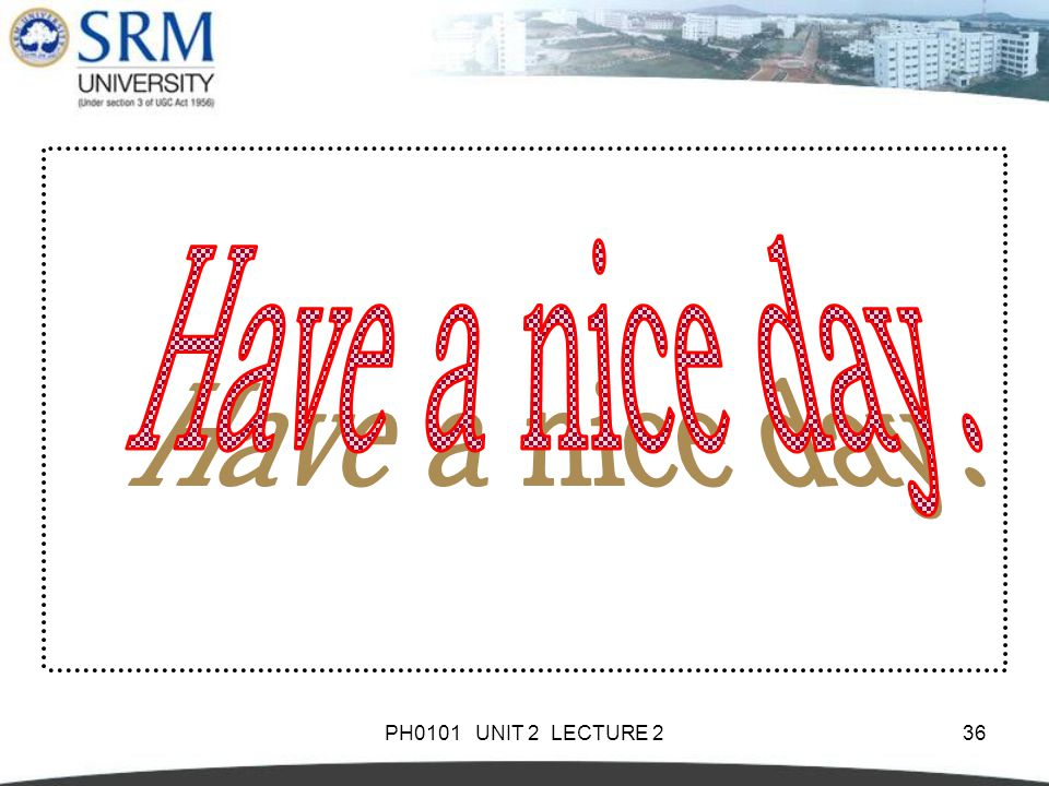 Have a nice day. PH0101 UNIT 2 LECTURE 2