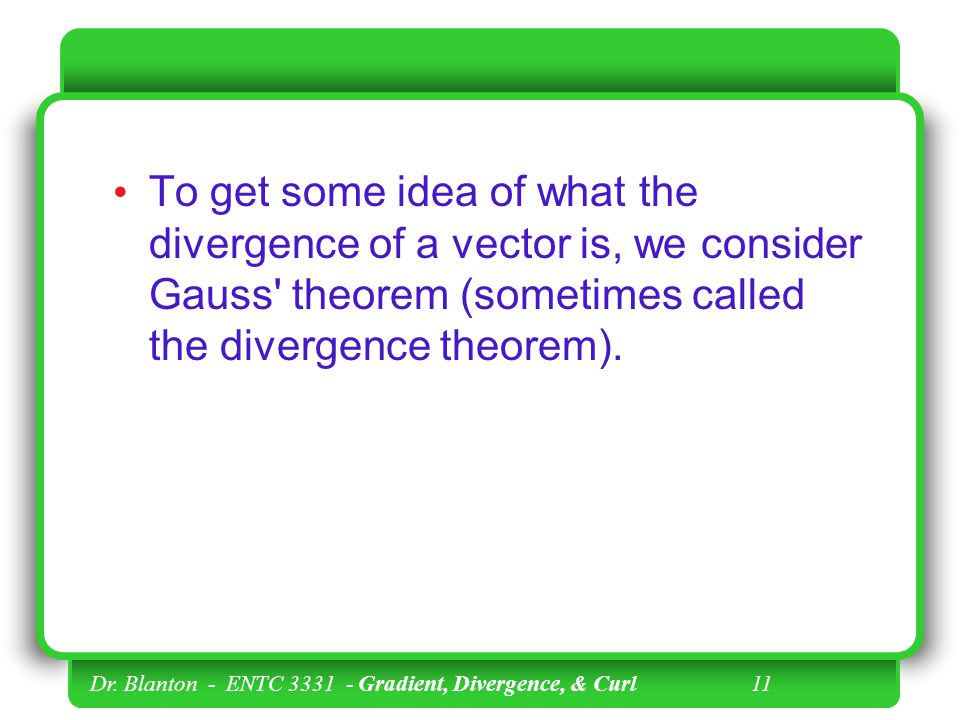 To get some idea of what the divergence of a vector is, we consider Gauss theorem (sometimes called the divergence theorem).