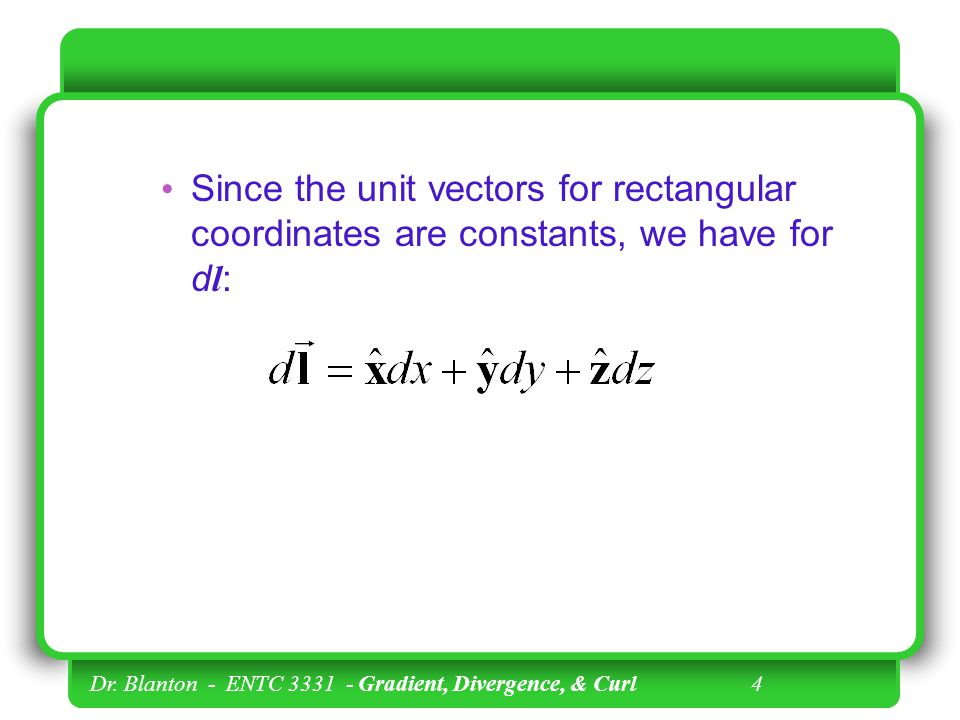 Since the unit vectors for rectangular coordinates are constants, we have for dl: