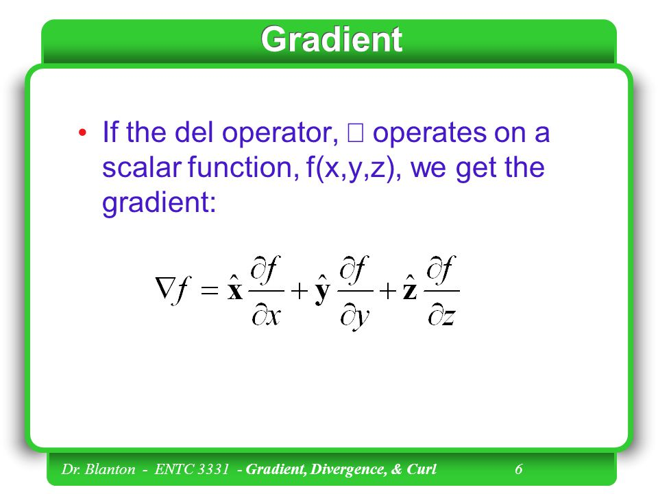 Gradient If the del operator, Ñ operates on a scalar function, f(x,y,z), we get the gradient: