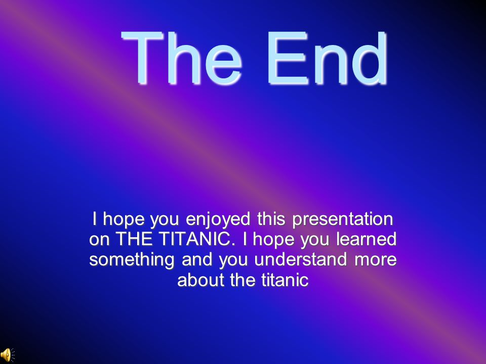 The End I hope you enjoyed this presentation on THE TITANIC.