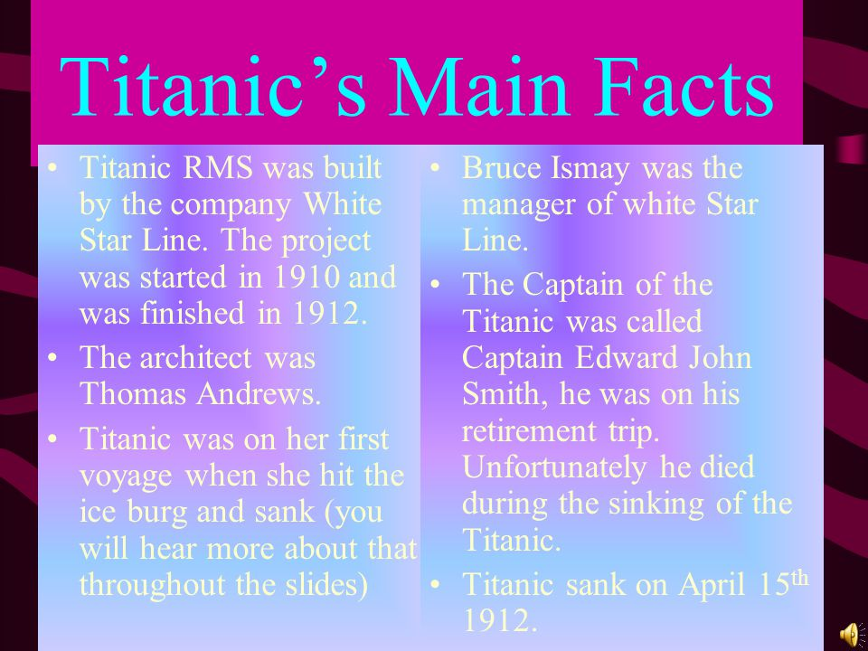 Titanic's Main Facts Titanic RMS was built by the company White Star Line. The project was started in 1910 and was finished in 1912.