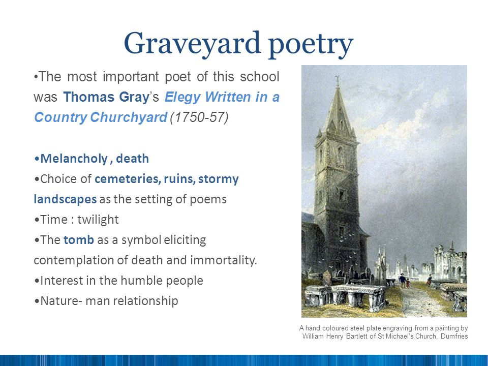 Graveyard poetry The most important poet of this school was Thomas Gray's Elegy Written in a Country Churchyard (1750-57)