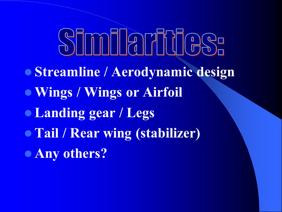 Similarities: Streamline / Aerodynamic design. Wings / Wings or Airfoil. Landing gear / Legs. Tail / Rear wing (stabilizer)