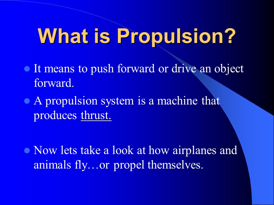 What is Propulsion It means to push forward or drive an object forward. A propulsion system is a machine that produces thrust.