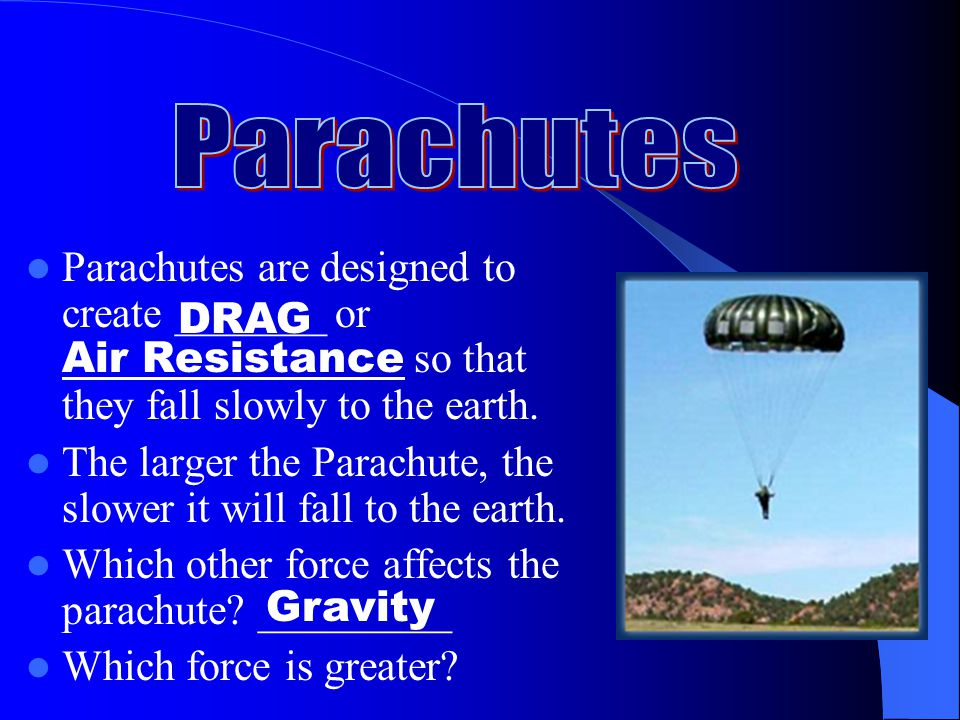 Parachutes Parachutes are designed to create _______ or Air Resistance so that they fall slowly to the earth.