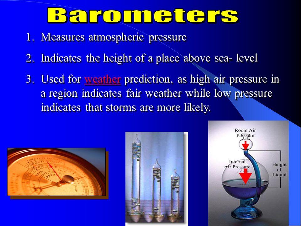 Barometers Measures atmospheric pressure