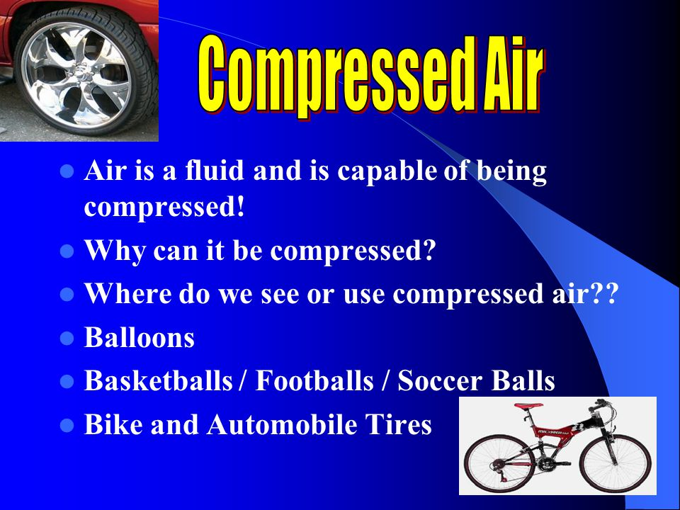 Compressed Air Air is a fluid and is capable of being compressed!
