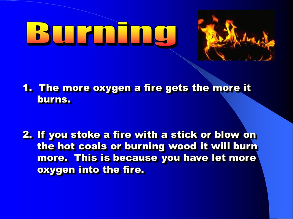Burning 1. The more oxygen a fire gets the more it burns.