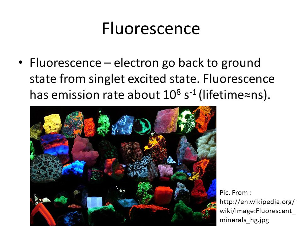 Fluorescence Fluorescence – electron go back to ground state from singlet excited state. Fluorescence has emission rate about 108 s-1 (lifetime≈ns).