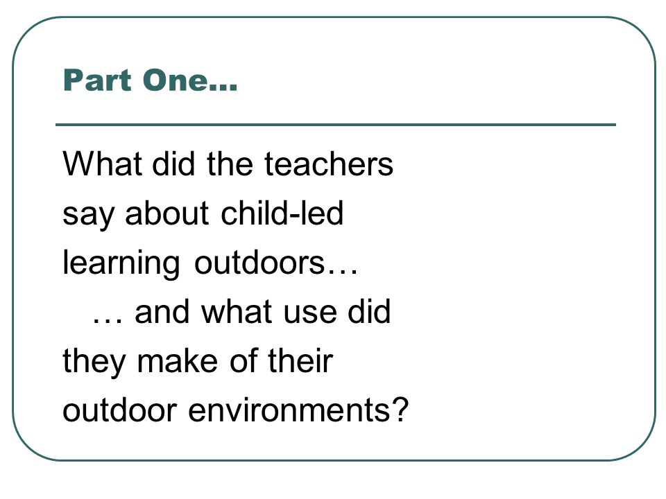 Part One… What did the teachers say about child-led learning outdoors… … and what use did they make of their outdoor environments.
