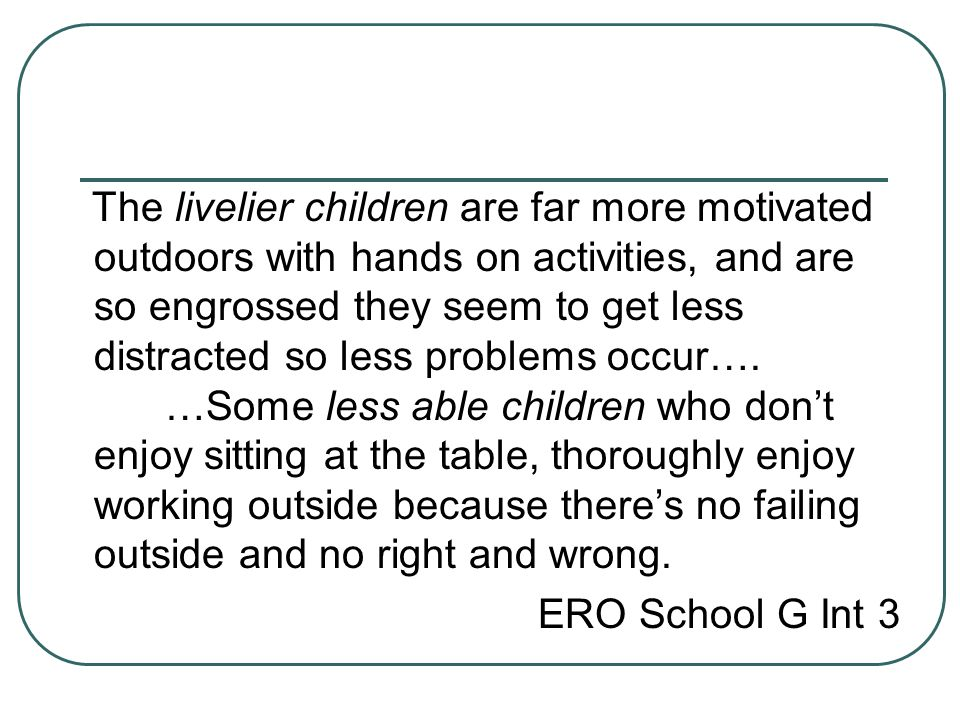 The livelier children are far more motivated outdoors with hands on activities, and are so engrossed they seem to get less distracted so less problems occur…. …Some less able children who don't enjoy sitting at the table, thoroughly enjoy working outside because there's no failing outside and no right and wrong.
