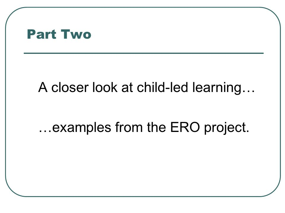 A closer look at child-led learning… …examples from the ERO project.