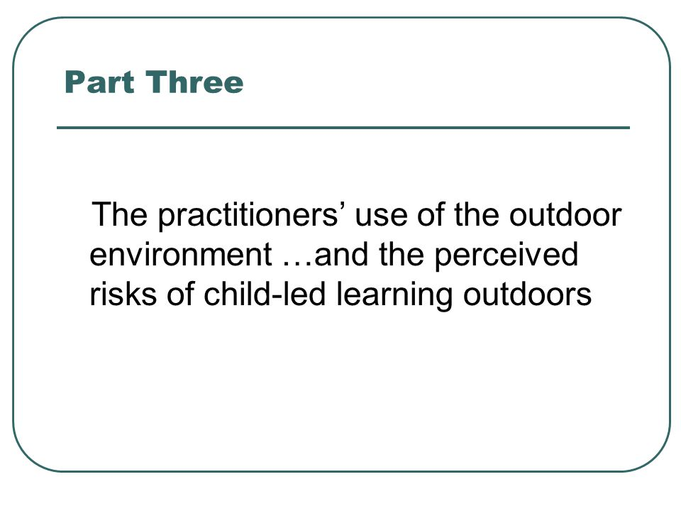 Part Three The practitioners' use of the outdoor environment …and the perceived risks of child-led learning outdoors.