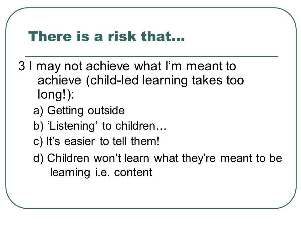 There is a risk that… 3 I may not achieve what I'm meant to achieve (child-led learning takes too long!):
