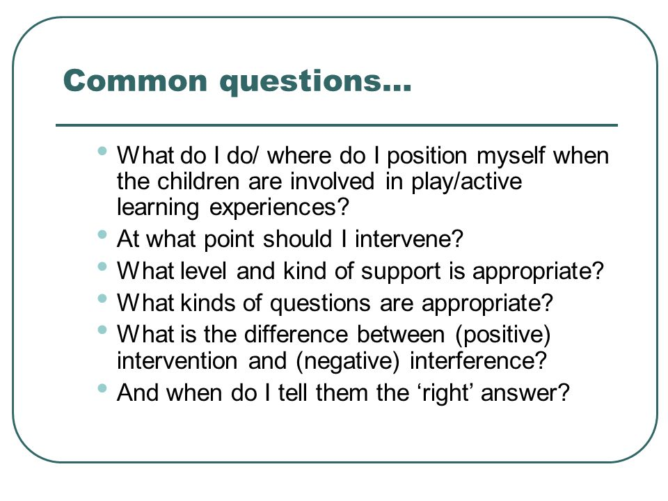 Common questions… What do I do/ where do I position myself when the children are involved in play/active learning experiences