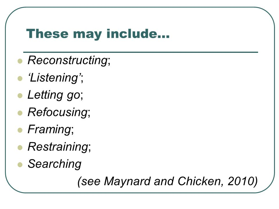 These may include… Reconstructing; 'Listening'; Letting go;