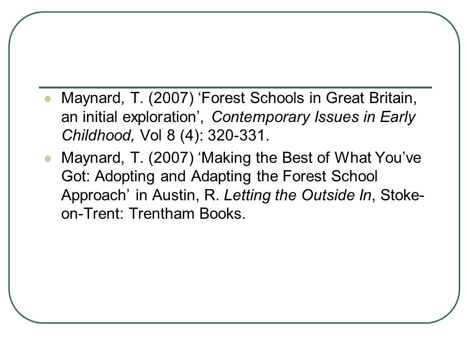 Maynard, T. (2007) 'Forest Schools in Great Britain, an initial exploration', Contemporary Issues in Early Childhood, Vol 8 (4): 320-331.