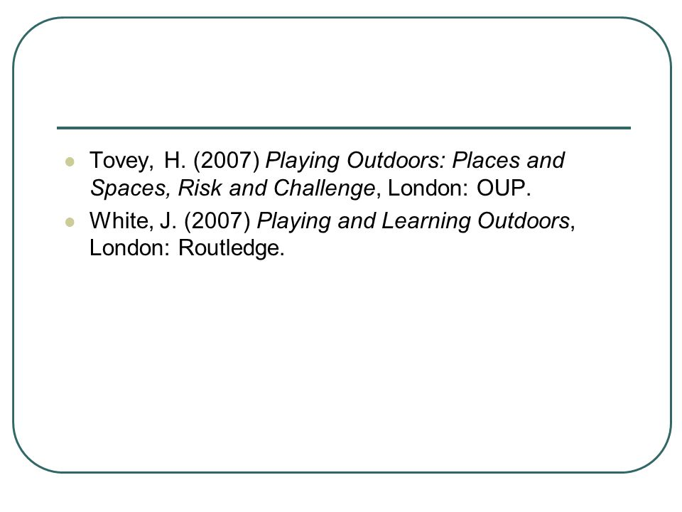 Tovey, H. (2007) Playing Outdoors: Places and Spaces, Risk and Challenge, London: OUP.